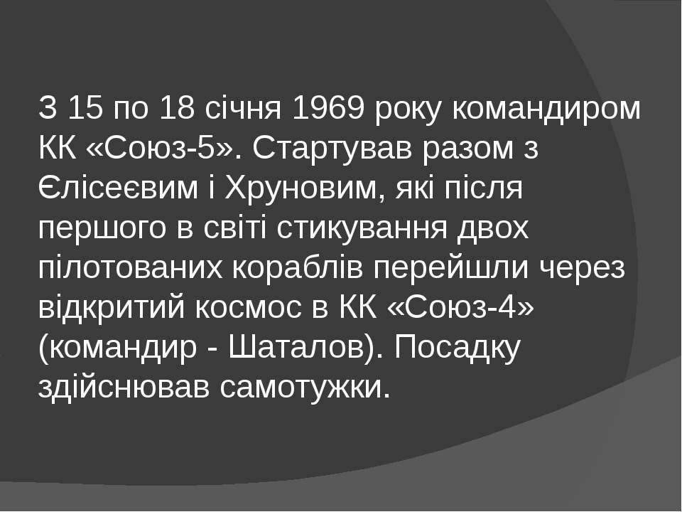 З 15 по 18 січня 1969 року командиром КК «Союз-5». Стартував разом з Єлісеєви...