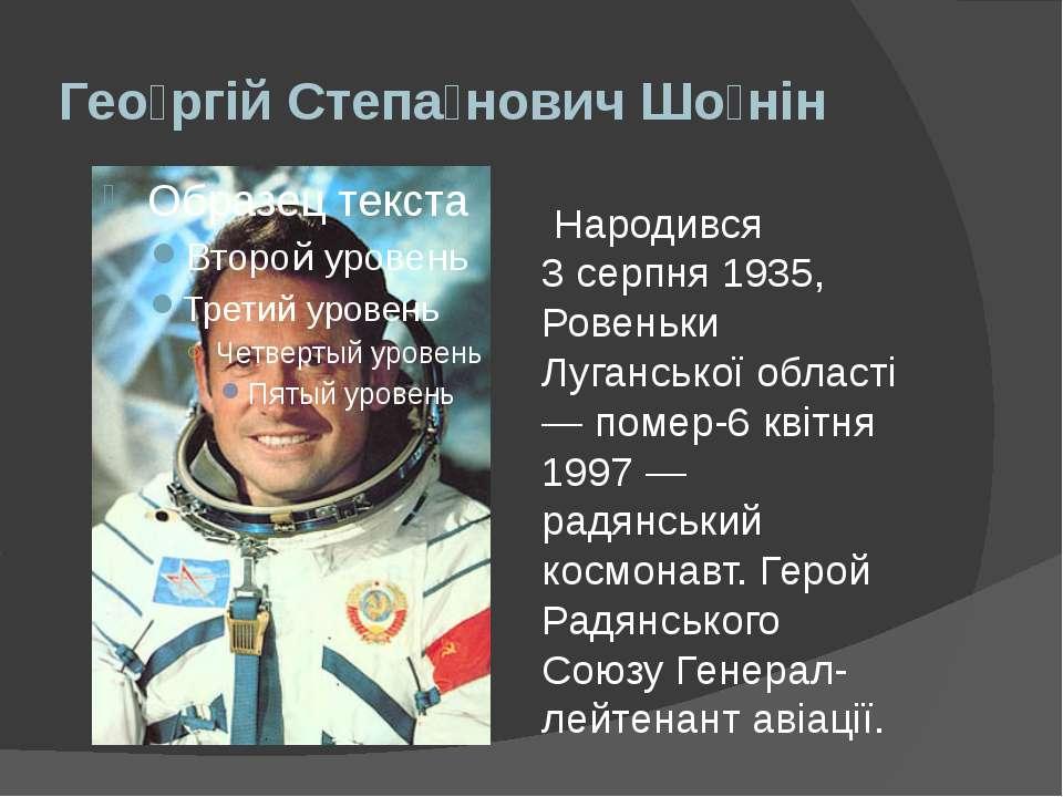 Гео ргій Степа нович Шо нін Народився 3 серпня 1935, Ровеньки Луганської обла...
