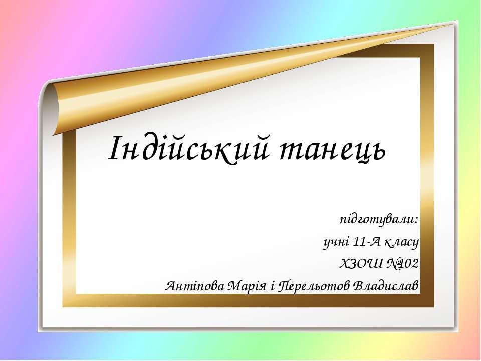 Індійський танець підготували: учні 11-А класу ХЗОШ №102 Антіпова Марія і Пер...