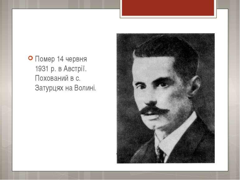 Помер 14 червня 1931 р. в Австрії. Похований в с. Затурцях на Волині.