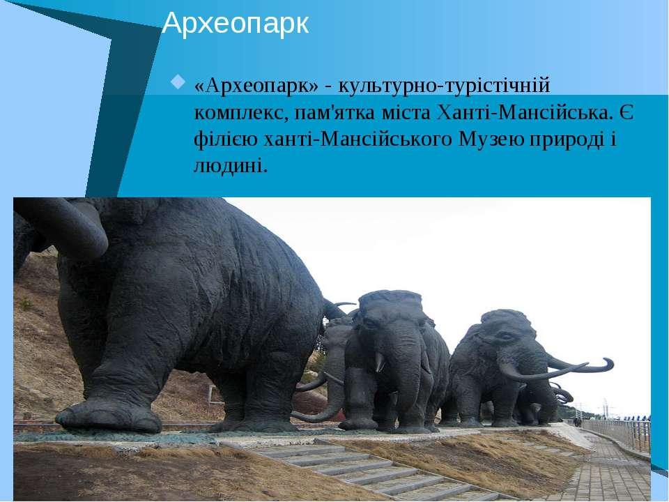Археопарк «Археопарк» - культурно-турістічній комплекс, пам'ятка міста Ханті-...