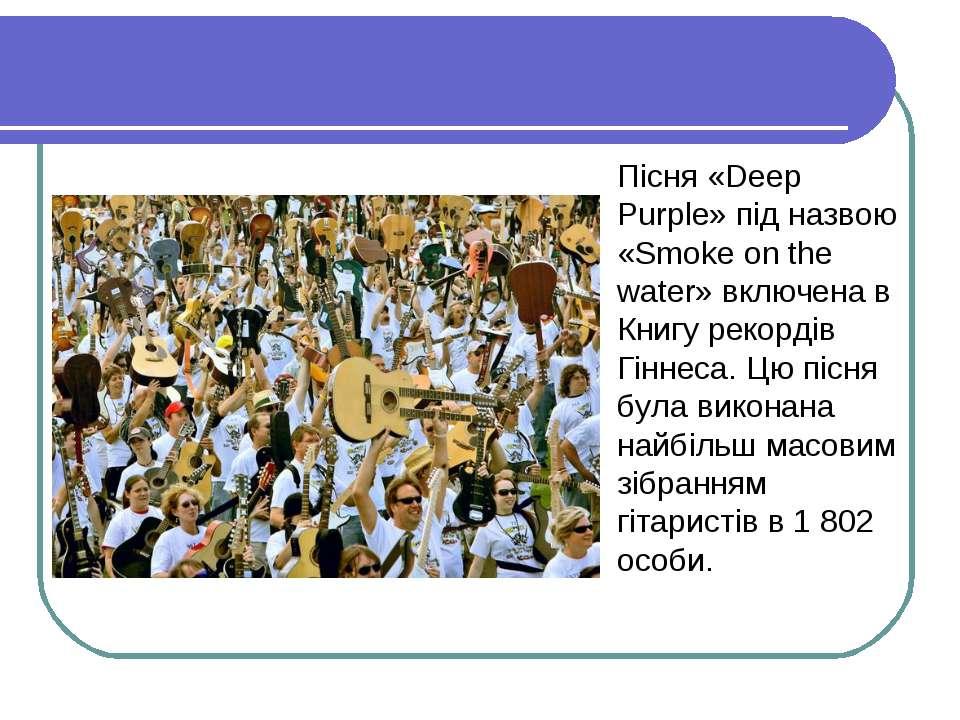 Пісня «Deep Purple» під назвою «Smoke on the water» включена в Книгу рекордів...