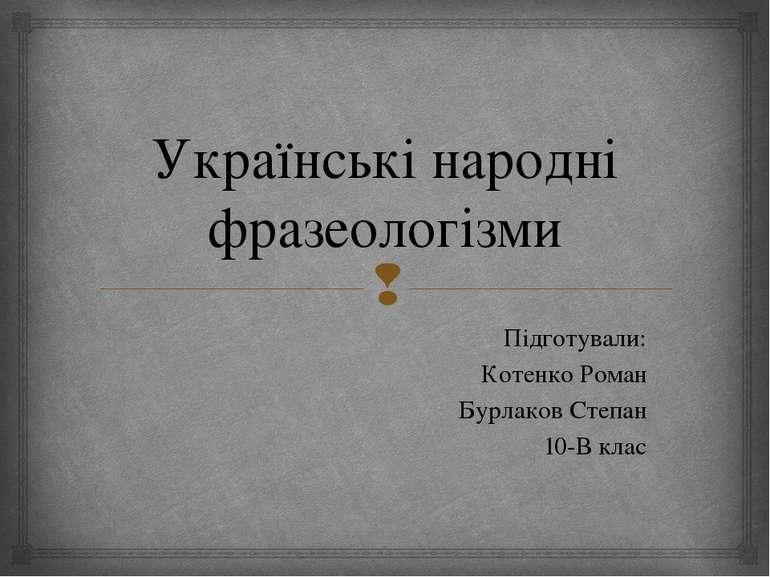 Українські народні фразеологізми Підготували: Котенко Роман Бурлаков Степан 1...