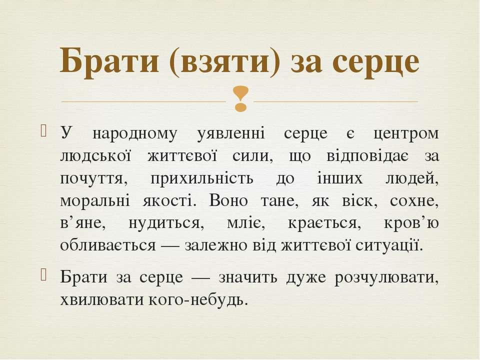 Брати (взяти) за серце У народному уявленні серце є центром людської життєвої...