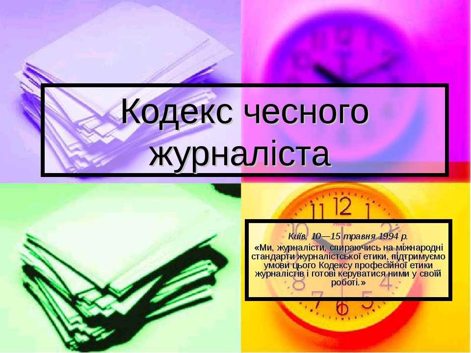 Кодекс чесного журналіста Київ, 10—15 травня 1994 р. «Ми, журналісти, спираюч...