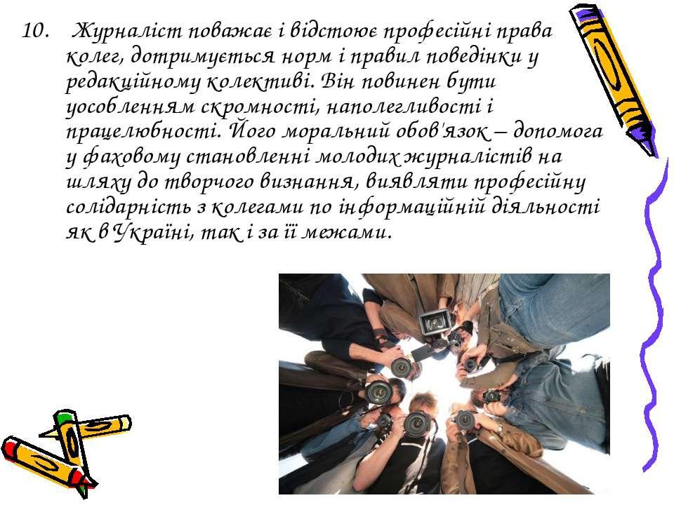 10. Журналіст поважає і відстоює професійні права колег, дотримується норм і ...