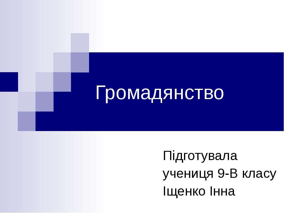 Громадянство Підготувала учениця 9-В класу Іщенко Інна