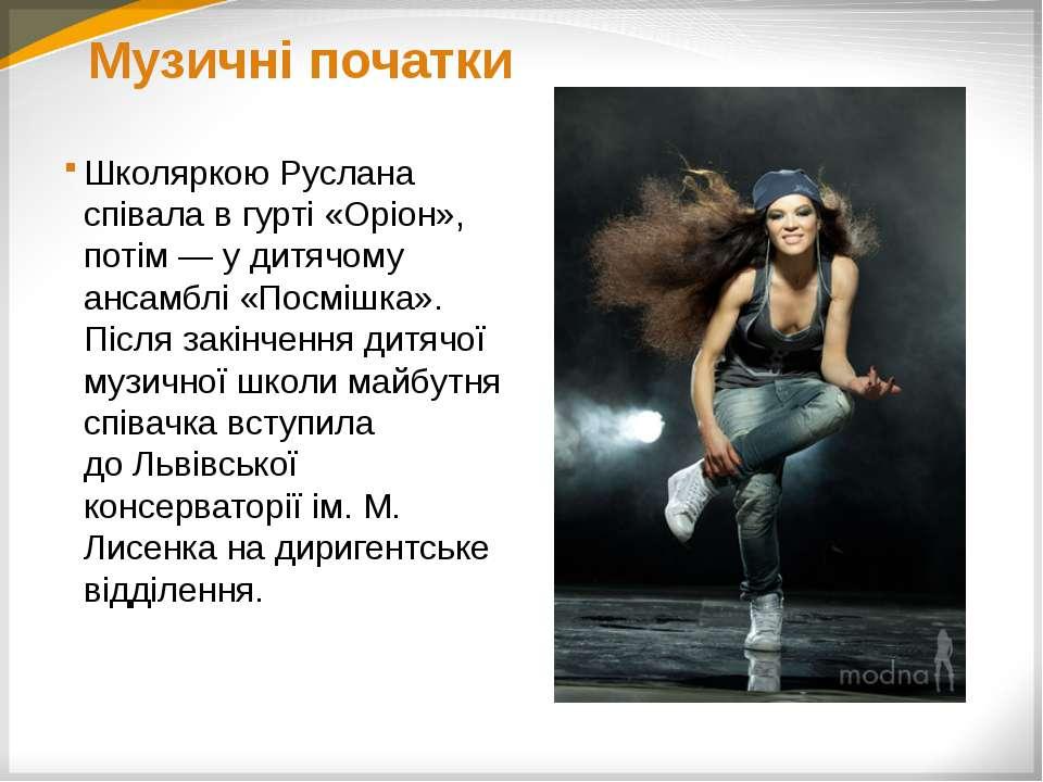 Музичні початки Школяркою Руслана співала в гурті «Оріон», потім— у дитячому...