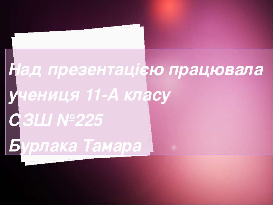 Над презентацією працювала учениця 11-А класу СЗШ №225 Бурлака Тамара