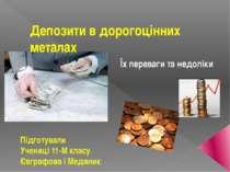 Депозити в дорогоцінних металах Їх переваги та недоліки Підготували Учениці 1...
