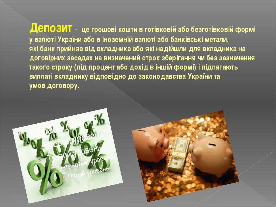 Депозит - це грошові кошти в готівковій або безготівковій формі увалюті Укра...