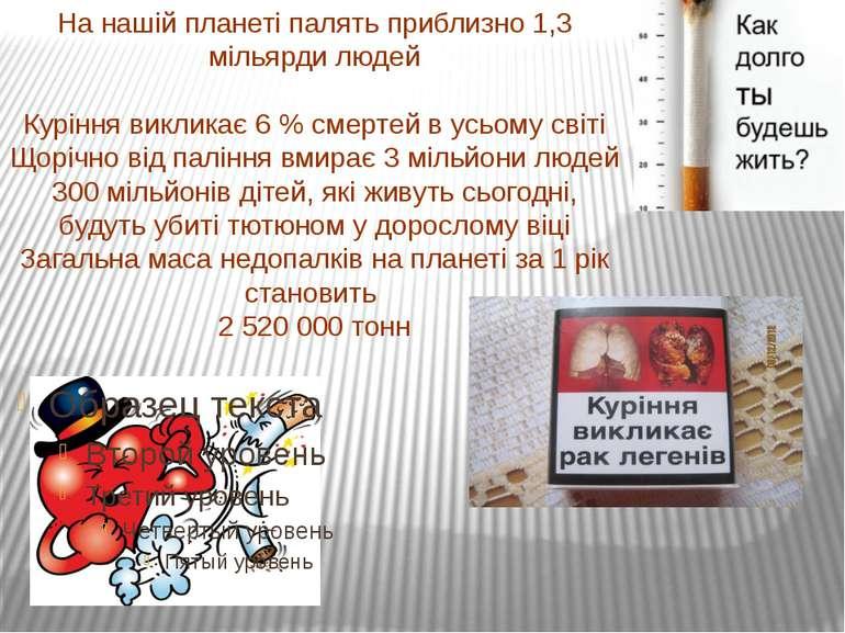 На нашій планеті палять приблизно 1,3 мільярди людей Куріння викликає 6 % сме...