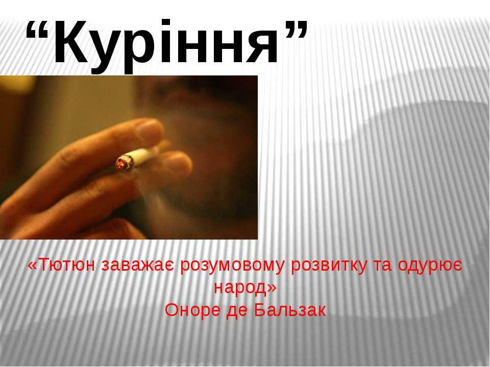 """""""Куріння"""" «Тютюн заважає розумовому розвитку та одурює народ» Оноре де Бальзак"""