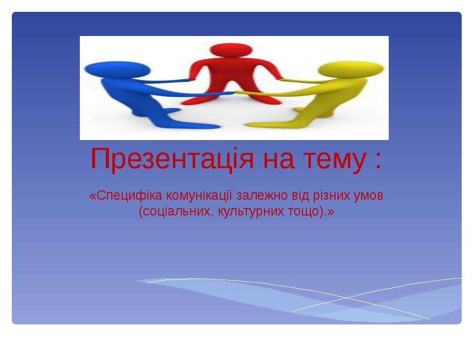 Презентація на тему : «Специфіка комунікації залежно від різних умов (соціаль...