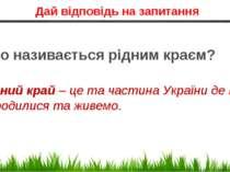 Дай відповідь на запитання Рідний край – це та частина України де ми народили...