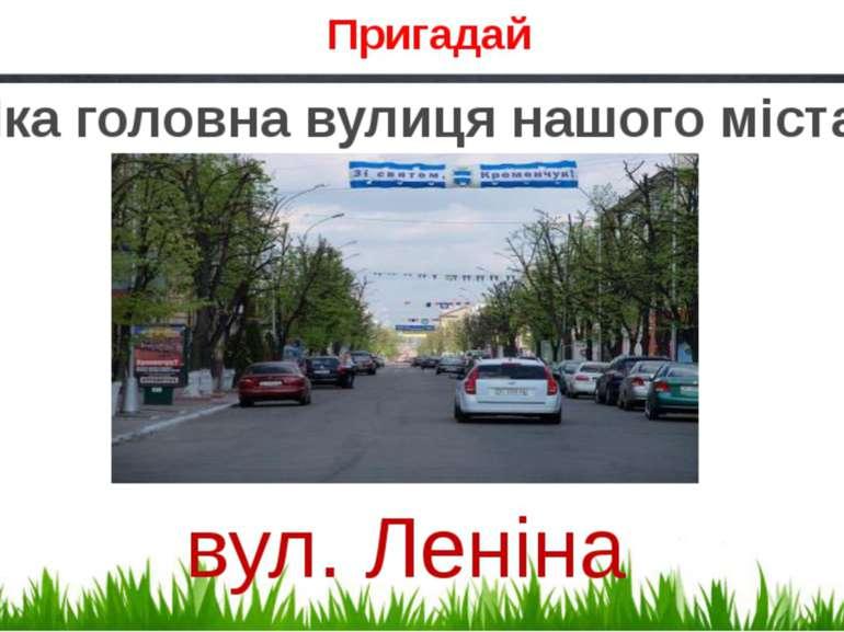 Пригадай Яка головна вулиця нашого міста? вул. Леніна