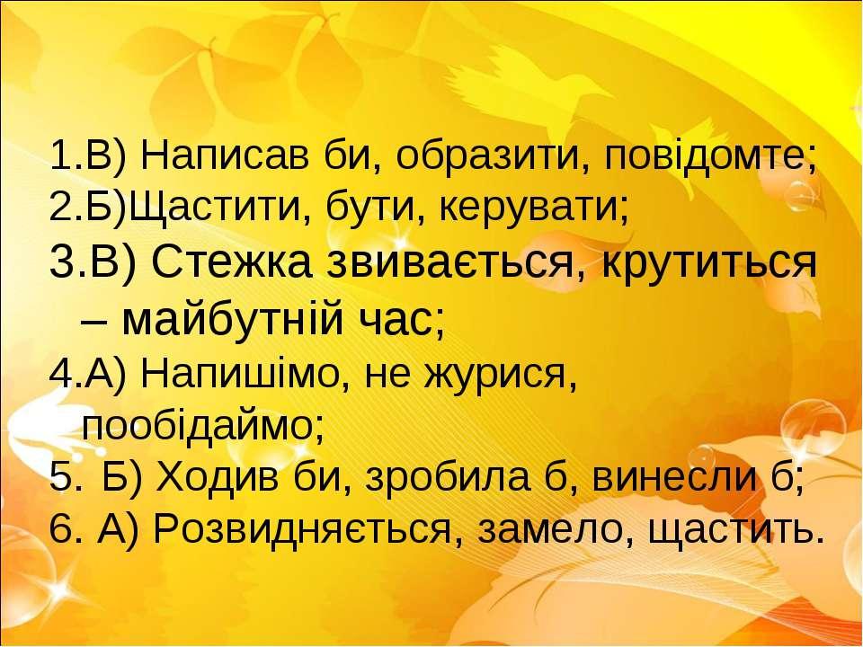 В) Написав би, образити, повідомте; Б)Щастити, бути, керувати; В) Стежка звив...