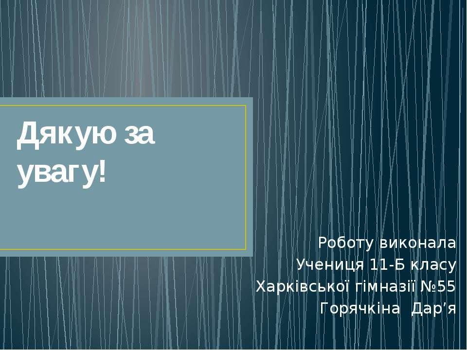 Дякую за увагу! Роботу виконала Учениця 11-Б класу Харківської гімназії №55 Г...