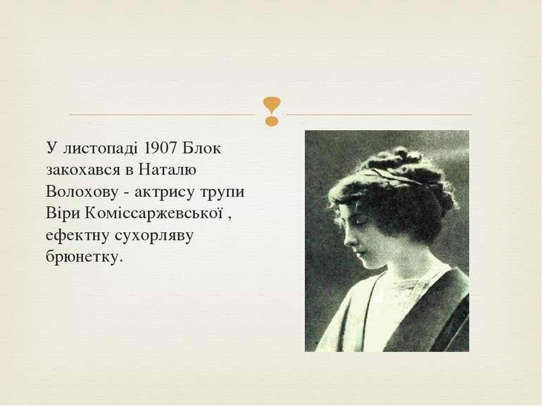 У листопаді 1907 Блок закохався в Наталю Волохову - актрису трупи Віри Комісс...