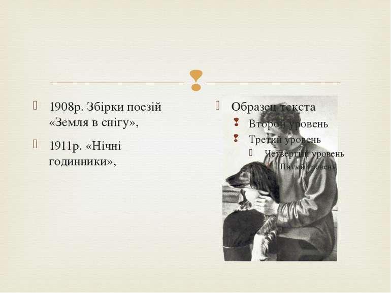 1908р. Збірки поезій «Земля в снігу», 1911р. «Нічні годинники»,