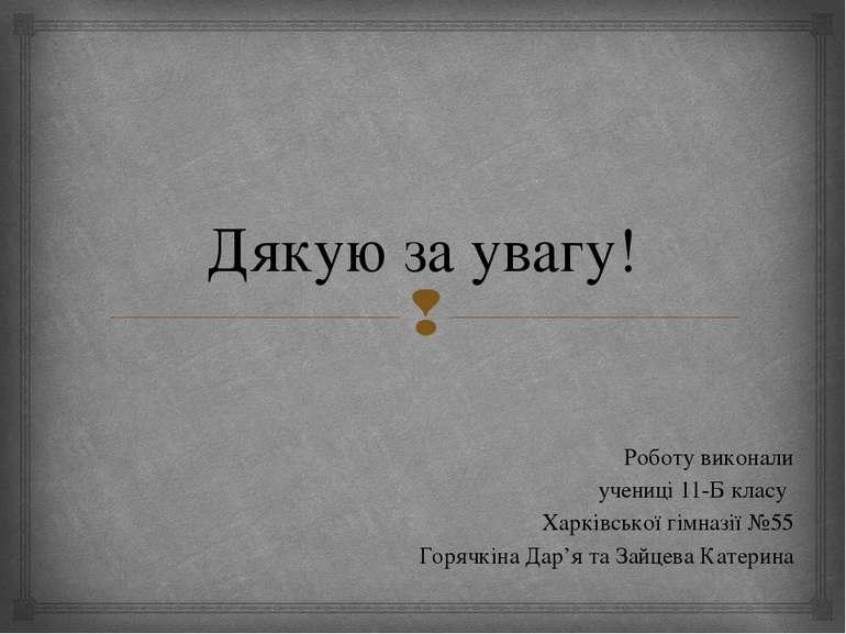 Дякую за увагу! Роботу виконали учениці 11-Б класу Харківської гімназії №55 Г...