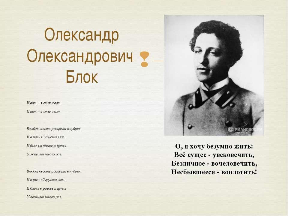 Олександр Олександрович Блок И вот – я стал поэт. И вот – я стал поэт. Влюбле...