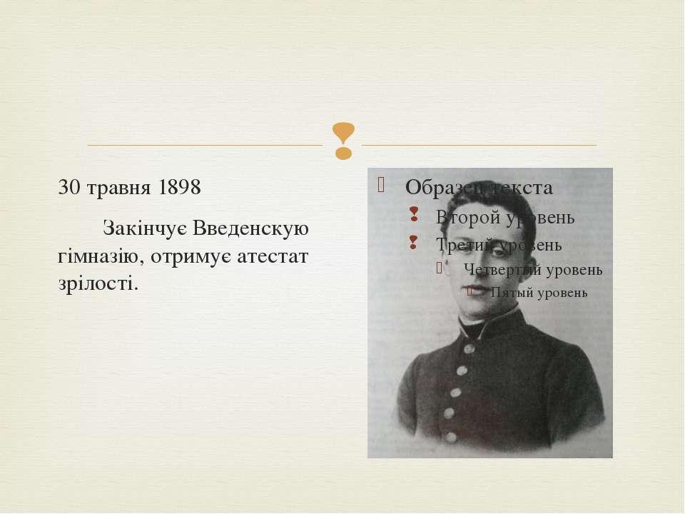 30 травня 1898  Закінчує Введенскую гімназію, отримує атестат зрілості.