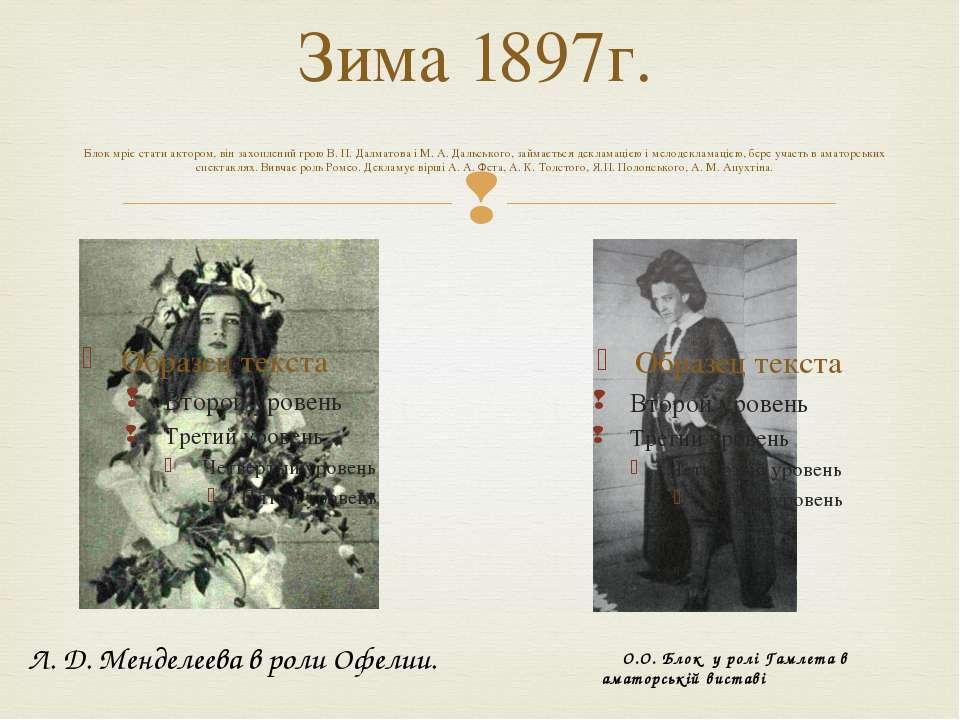 Зима 1897г. Блок мріє стати актором, він захоплений грою В. П. Далматова і М....