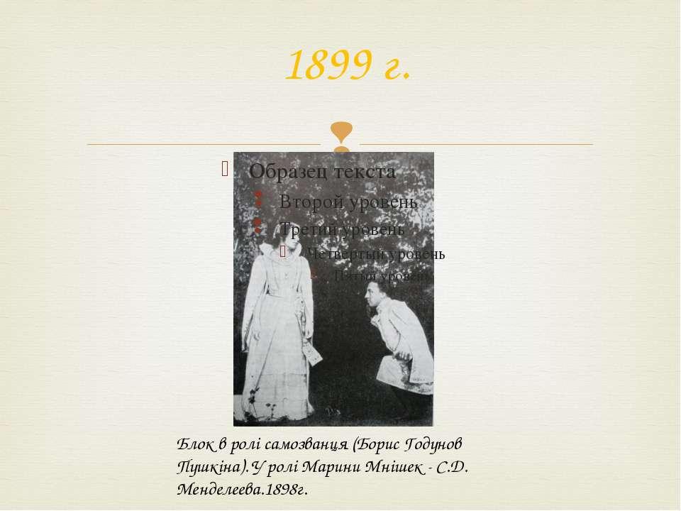 1899 г. Блок в ролі самозванця (Борис Годунов Пушкіна). У ролі Марини Мнішек ...