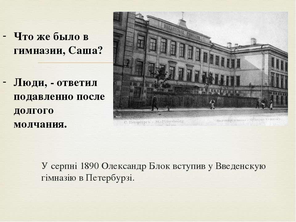 У серпні 1890 Олександр Блок вступив у Введенскую гімназію в Петербурзі. Что ...