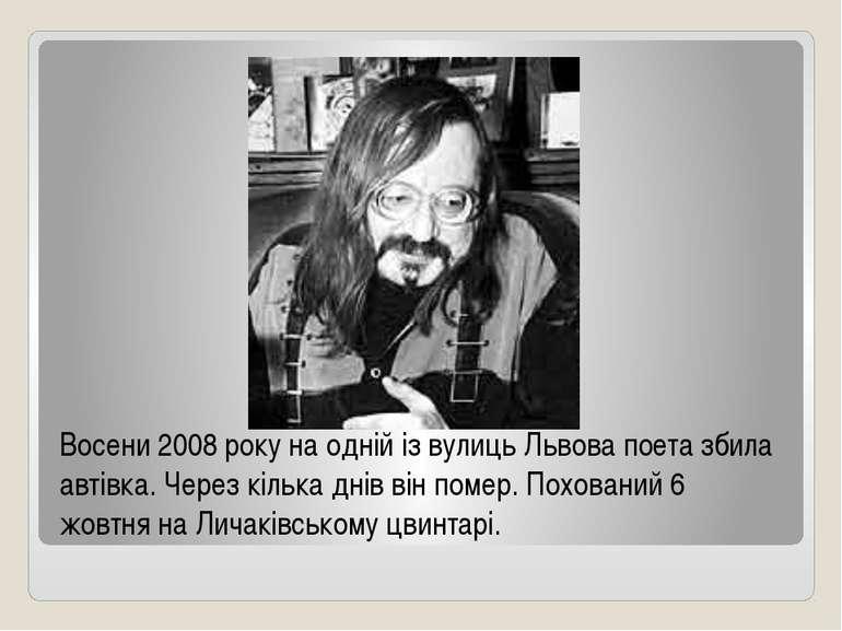 Восени 2008 року на одній із вулиць Львова поета збила автівка. Через кілька ...