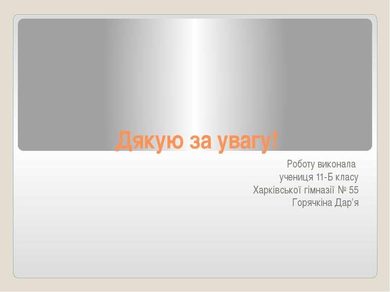 Дякую за увагу! Роботу виконала учениця 11-Б класу Харківської гімназії № 55 ...
