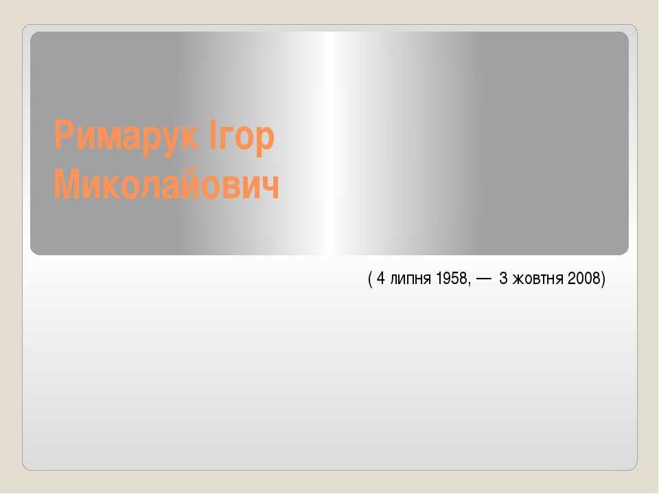 Римарук Ігор Миколайович (4 липня1958,— 3 жовтня2008)