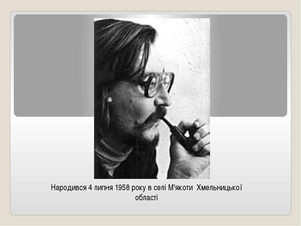 Народився 4 липня1958року в селі М'якоти Хмельницької області