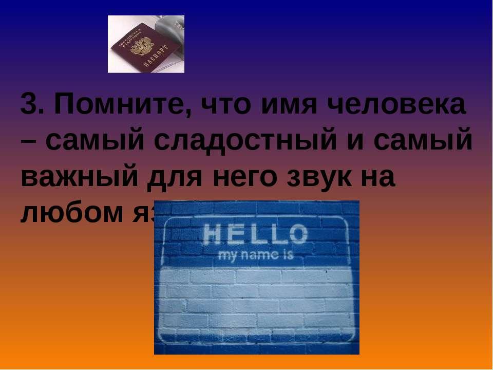 3. Помните, что имя человека – самый сладостный и самый важный для него звук ...