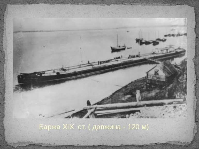 Баржа XIX ст. ( довжина - 120 м)