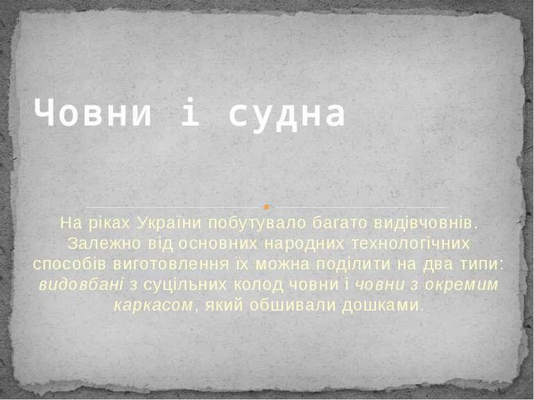 На ріках України побутувало багато видів човнів. Залежно від основних народни...