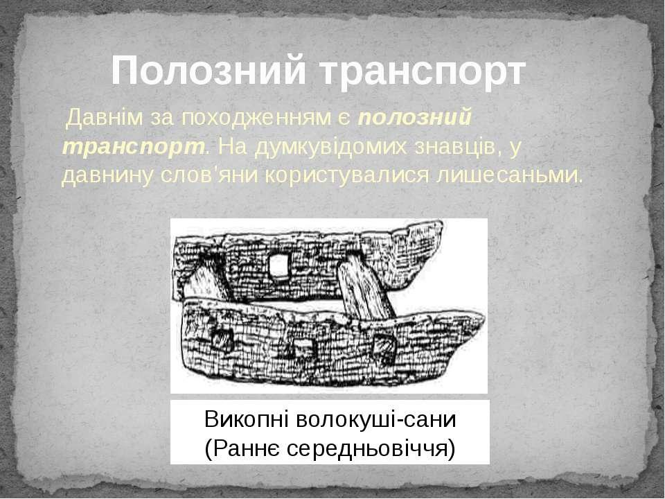 Давнім за походженням є полозний транспорт. На думку відомих знавців, у давни...