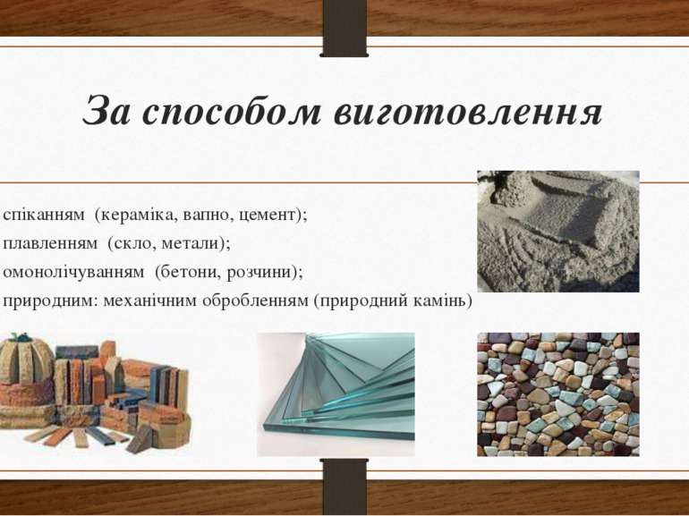 За способом виготовлення спіканням (кераміка, вапно, цемент); плавленням (скл...