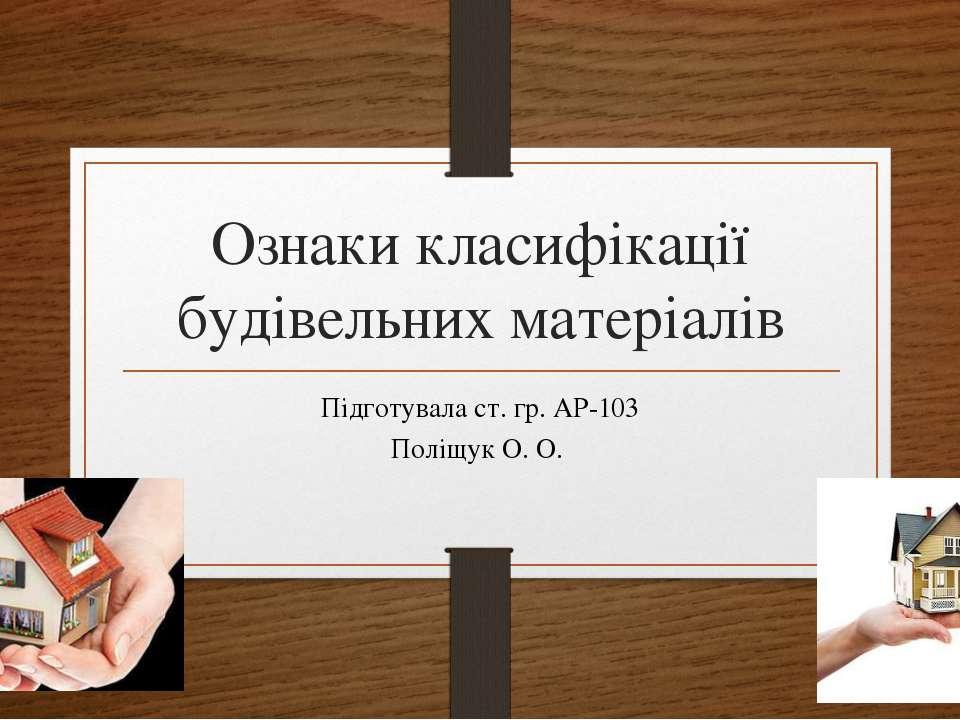 Ознаки класифікації будівельних матеріалів Підготувала ст. гр. АР-103 Поліщук...