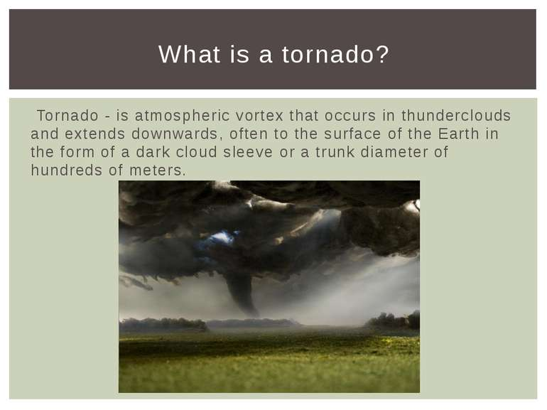 Tornado - is atmospheric vortex that occurs in thunderclouds and extends down...