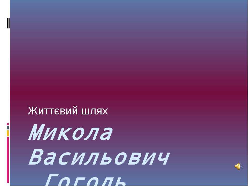 Микола Васильович Гоголь Життєвий шлях