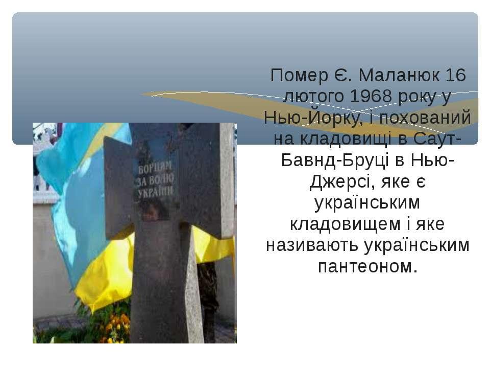 Помер Є. Маланюк 16 лютого 1968 року у Нью-Йорку, і похований на кладовищі в ...