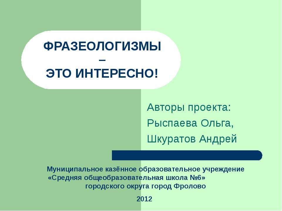 ФРАЗЕОЛОГИЗМЫ – ЭТО ИНТЕРЕСНО! Авторы проекта: Рыспаева Ольга, Шкуратов Андре...