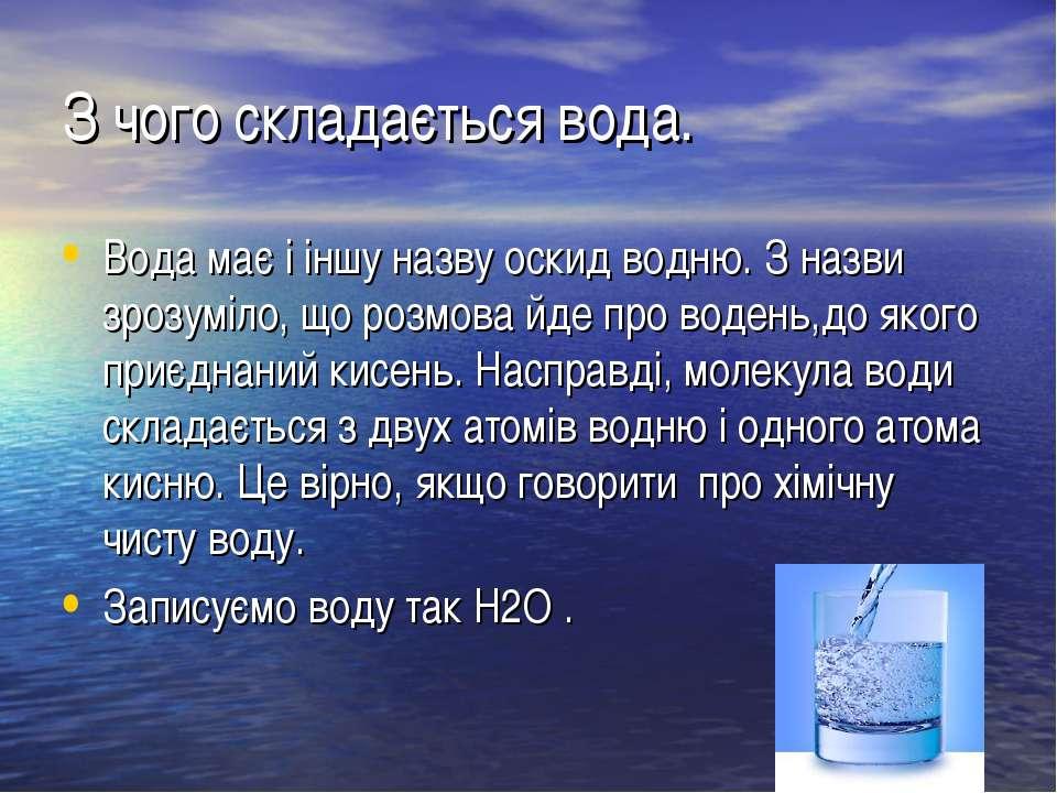 З чого складається вода. Вода має і іншу назву оскид водню. З назви зрозуміло...