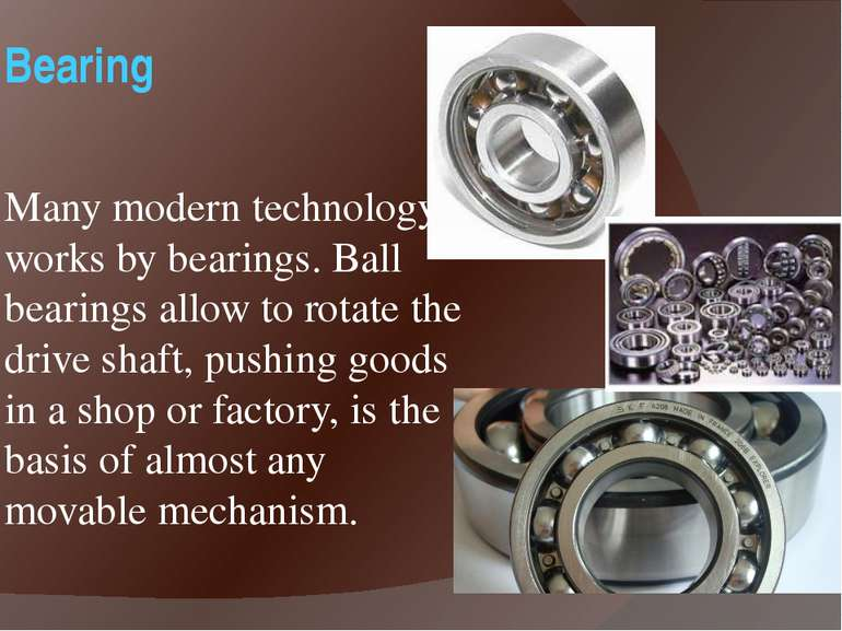 Bearing Many modern technology works by bearings. Ball bearings allow to rota...