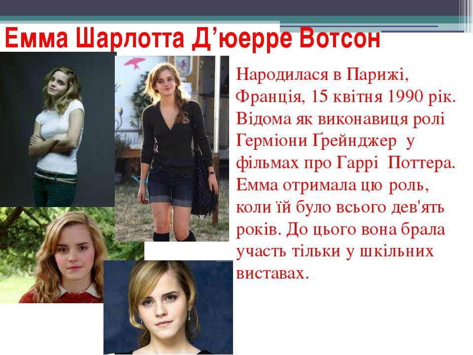 Емма Шарлотта Д'юерре Вотсон Народилася в Парижі, Франція, 15 квітня 1990 рік...