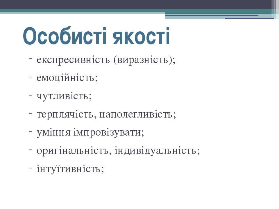 Особисті якості експресивність (виразність); емоційність; чутливість; терпляч...