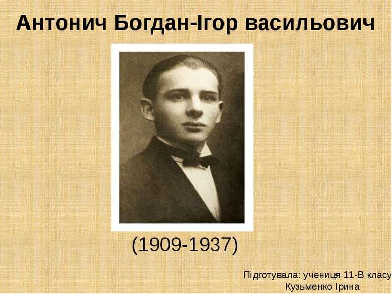 Антонич Богдан-Ігор васильович (1909-1937) Підготувала: учениця 11-В класу Ку...