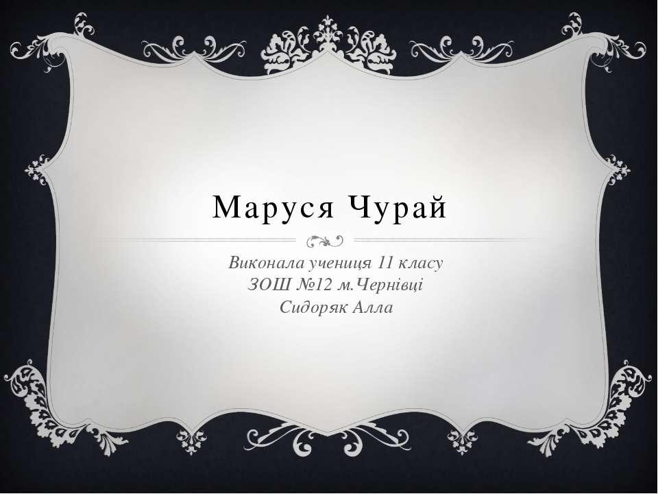 Маруся Чурай Виконала учениця 11 класу ЗОШ №12 м.Чернівці Сидоряк Алла